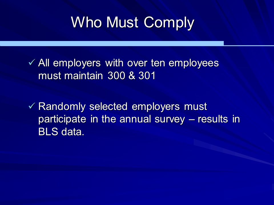 Who Must Comply All employers with over ten employees must maintain 300 & 301 All employers with over ten employees must maintain 300 & 301 Randomly s
