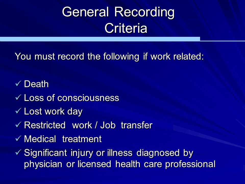 General Recording Criteria You must record the following if work related: Death Death Loss of consciousness Loss of consciousness Lost work day Lost w