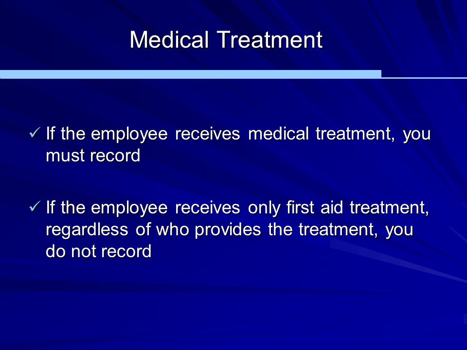 Medical Treatment If the employee receives medical treatment, you must record If the employee receives medical treatment, you must record If the emplo