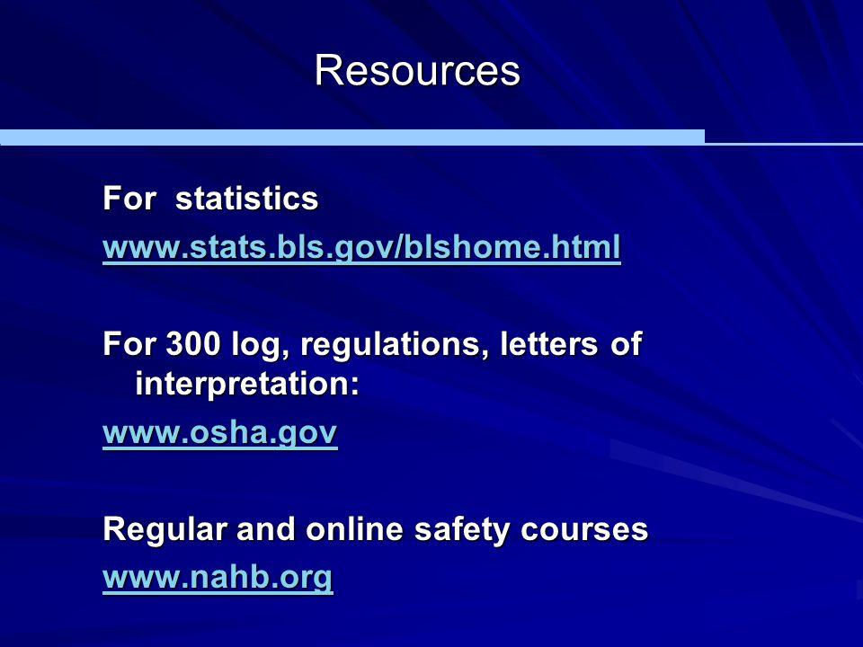 Resources For statistics www.stats.bls.gov/blshome.html For 300 log, regulations, letters of interpretation: www.osha.gov Regular and online safety co
