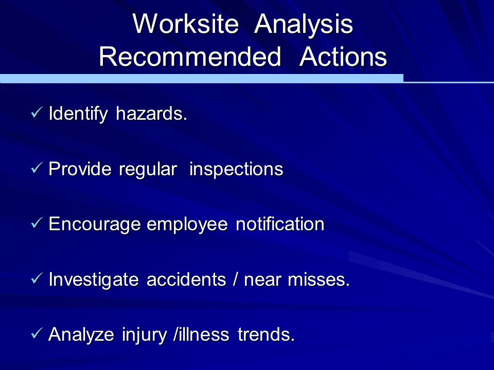 Worksite Analysis Recommended Actions Identify hazards. Identify hazards. Provide regular inspections Provide regular inspections Encourage employee n