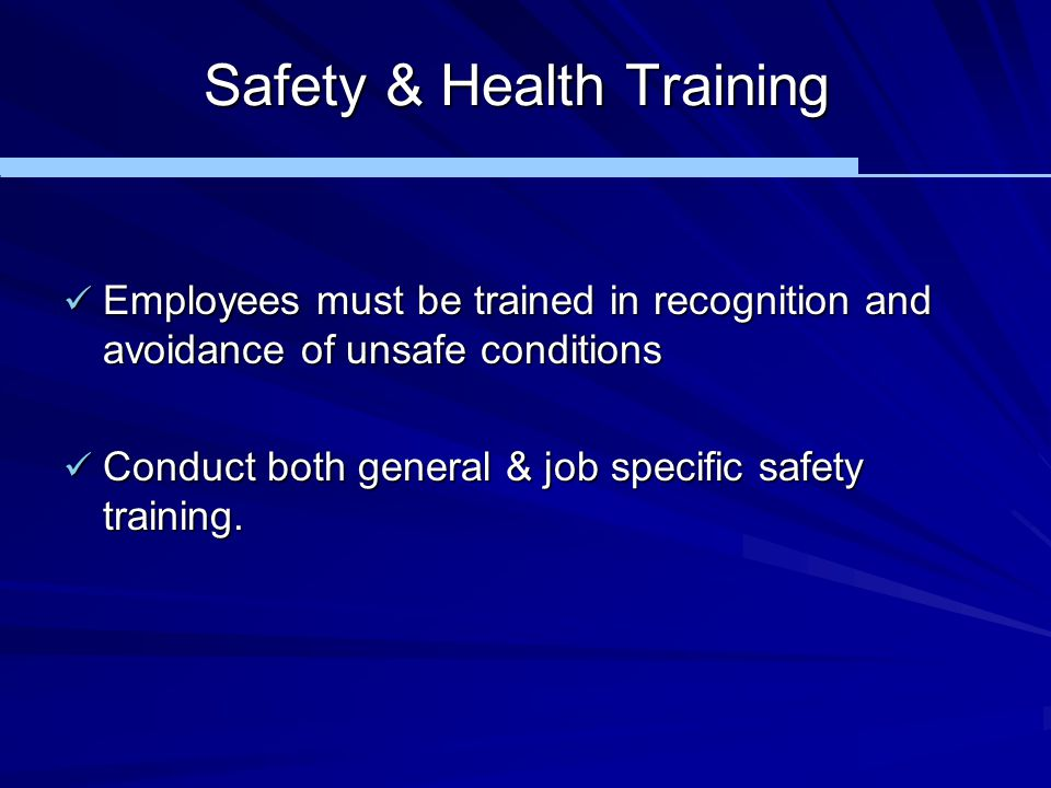 Safety & Health Training Employees must be trained in recognition and avoidance of unsafe conditions Employees must be trained in recognition and avoi