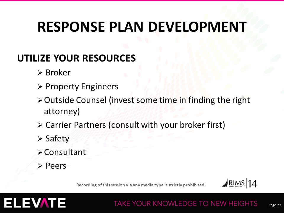 Page 22 Recording of this session via any media type is strictly prohibited. RESPONSE PLAN DEVELOPMENT UTILIZE YOUR RESOURCES  Broker  Property Engi