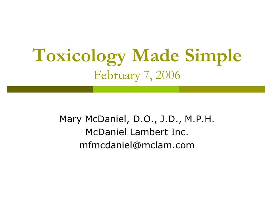 Toxicology Made Simple February 7, 2006 Mary McDaniel, D.O., J.D., M.P.H.