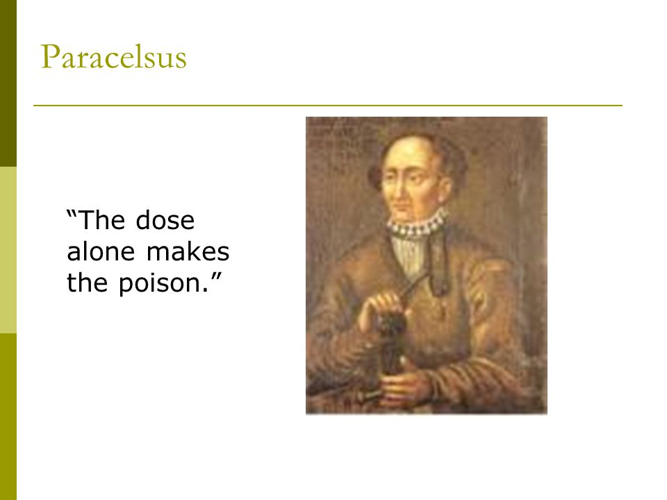 Paracelsus The dose alone makes the poison.