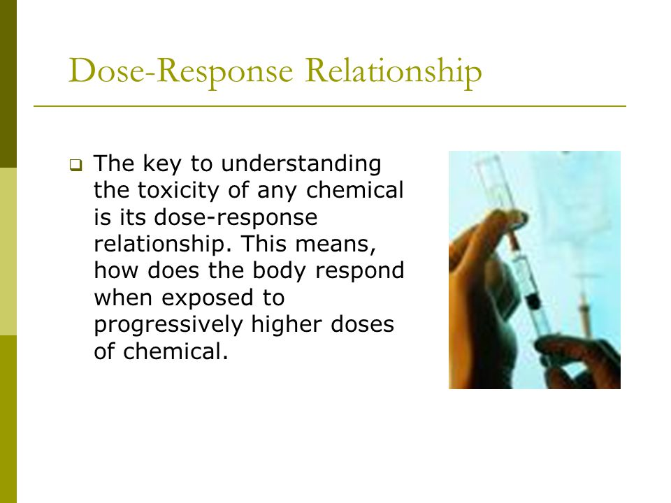 Dose-Response Relationship  The key to understanding the toxicity of any chemical is its dose-response relationship.