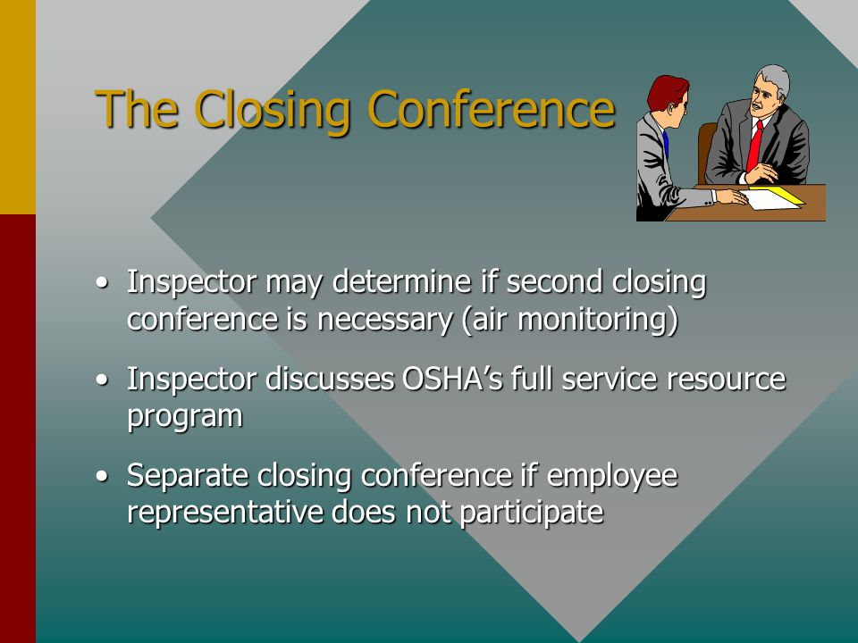 The Closing Conference Inspector may determine if second closing conference is necessary (air monitoring)Inspector may determine if second closing conference is necessary (air monitoring) Inspector discusses OSHA's full service resource programInspector discusses OSHA's full service resource program Separate closing conference if employee representative does not participateSeparate closing conference if employee representative does not participate