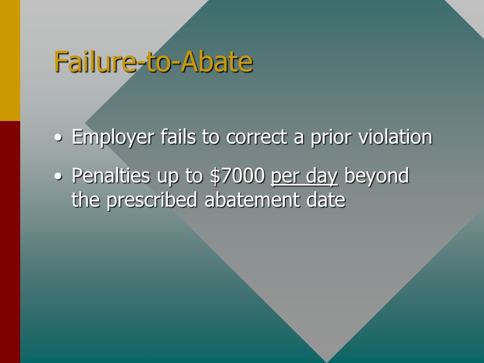 Failure-to-Abate Employer fails to correct a prior violationEmployer fails to correct a prior violation Penalties up to $7000 per day beyond the prescribed abatement datePenalties up to $7000 per day beyond the prescribed abatement date