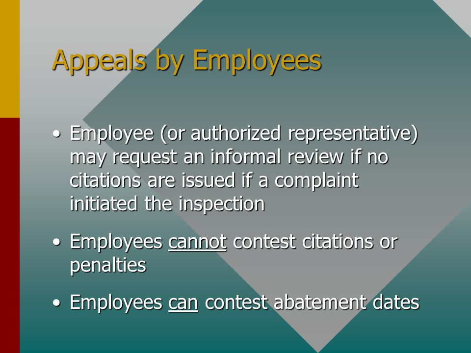Appeals by Employees Employee (or authorized representative) may request an informal review if no citations are issued if a complaint initiated the inspectionEmployee (or authorized representative) may request an informal review if no citations are issued if a complaint initiated the inspection Employees cannot contest citations or penaltiesEmployees cannot contest citations or penalties Employees can contest abatement datesEmployees can contest abatement dates