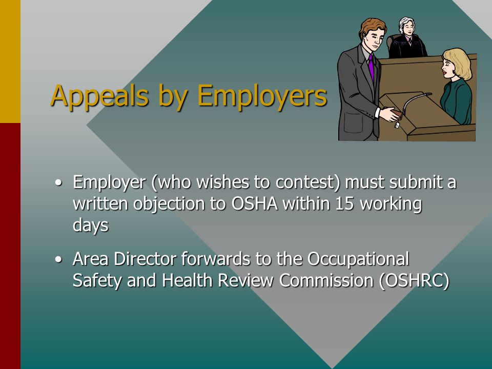 Appeals by Employers Employer (who wishes to contest) must submit a written objection to OSHA within 15 working daysEmployer (who wishes to contest) must submit a written objection to OSHA within 15 working days Area Director forwards to the Occupational Safety and Health Review Commission (OSHRC)Area Director forwards to the Occupational Safety and Health Review Commission (OSHRC)