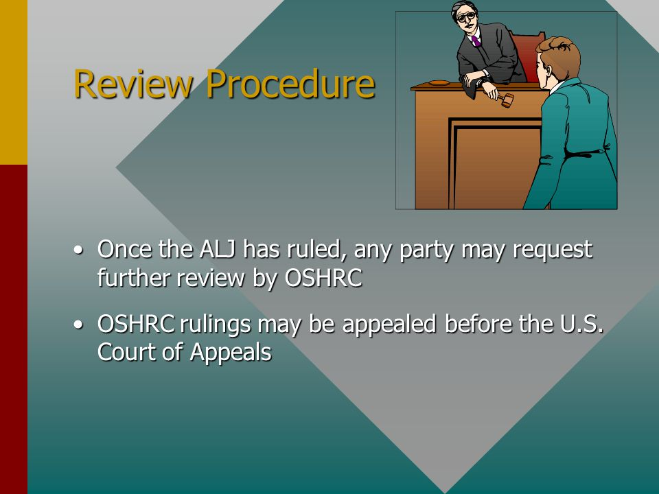 Review Procedure Once the ALJ has ruled, any party may request further review by OSHRCOnce the ALJ has ruled, any party may request further review by OSHRC OSHRC rulings may be appealed before the U.S.