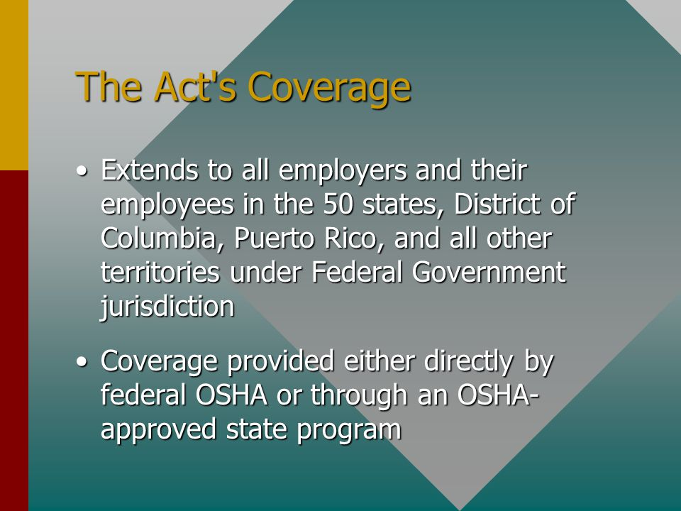 The Act s Coverage Extends to all employers and their employees in the 50 states, District of Columbia, Puerto Rico, and all other territories under Federal Government jurisdictionExtends to all employers and their employees in the 50 states, District of Columbia, Puerto Rico, and all other territories under Federal Government jurisdiction Coverage provided either directly by federal OSHA or through an OSHA- approved state programCoverage provided either directly by federal OSHA or through an OSHA- approved state program