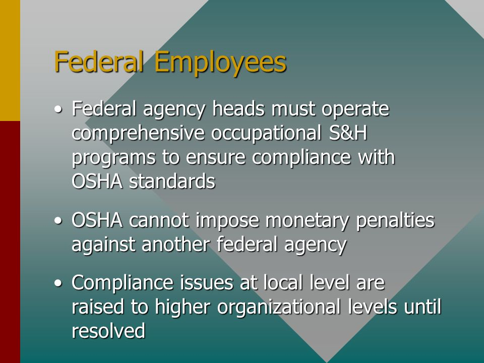 Federal Employees Federal agency heads must operate comprehensive occupational S&H programs to ensure compliance with OSHA standardsFederal agency heads must operate comprehensive occupational S&H programs to ensure compliance with OSHA standards OSHA cannot impose monetary penalties against another federal agencyOSHA cannot impose monetary penalties against another federal agency Compliance issues at local level are raised to higher organizational levels until resolvedCompliance issues at local level are raised to higher organizational levels until resolved