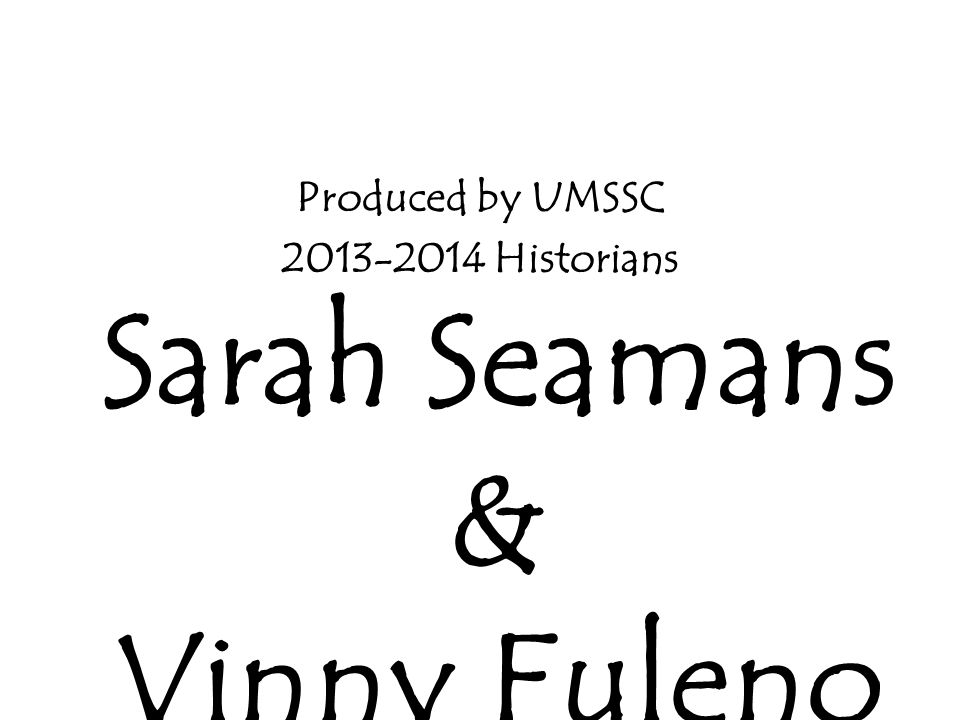 Produced by UMSSC 2013-2014 Historians Sarah Seamans & Vinny Fuleno