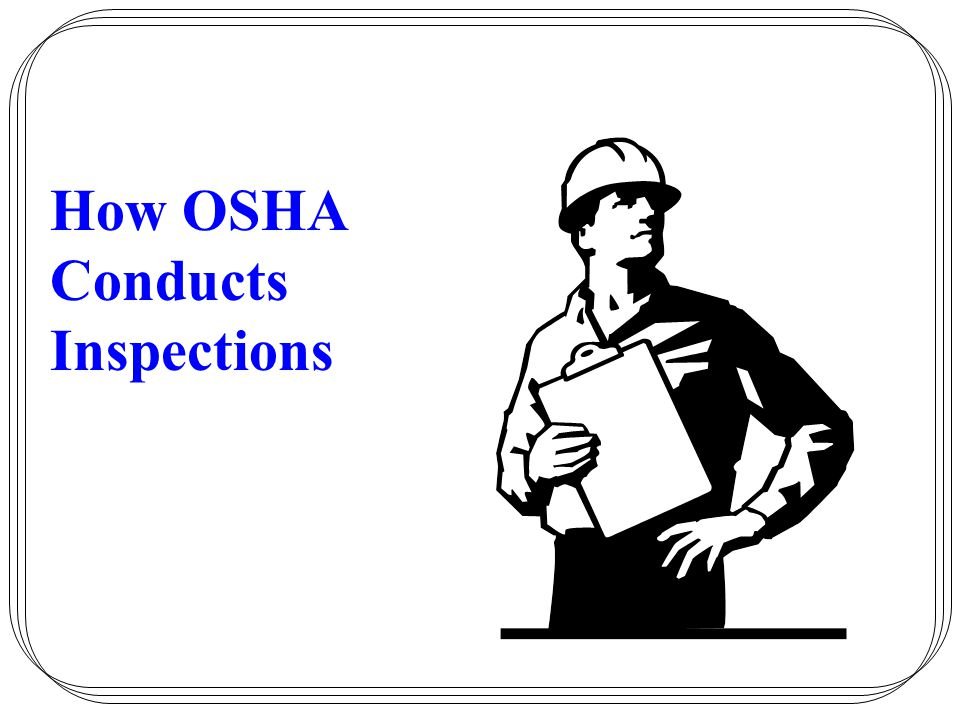 How OSHA Conducts Inspections Appeals –Employees may request informal review –Employees can contest abatement time-frame –Employees may request informal conference to discuss inspections, citations, employer notice of intent to contest