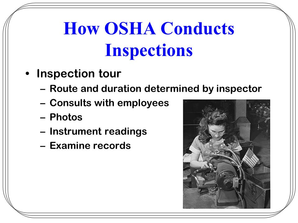 How OSHA Conducts Inspections Inspection tour –Route and duration determined by inspector –Consults with employees –Photos –Instrument readings –Exami