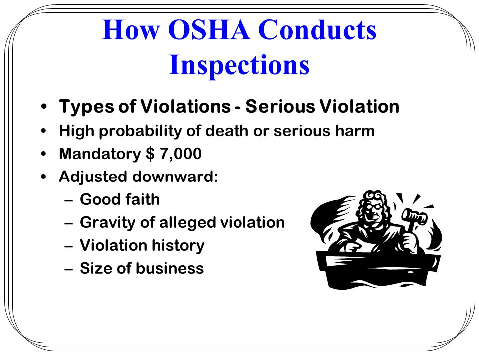 How OSHA Conducts Inspections Types of Violations - Serious Violation High probability of death or serious harm Mandatory $ 7,000 Adjusted downward: –