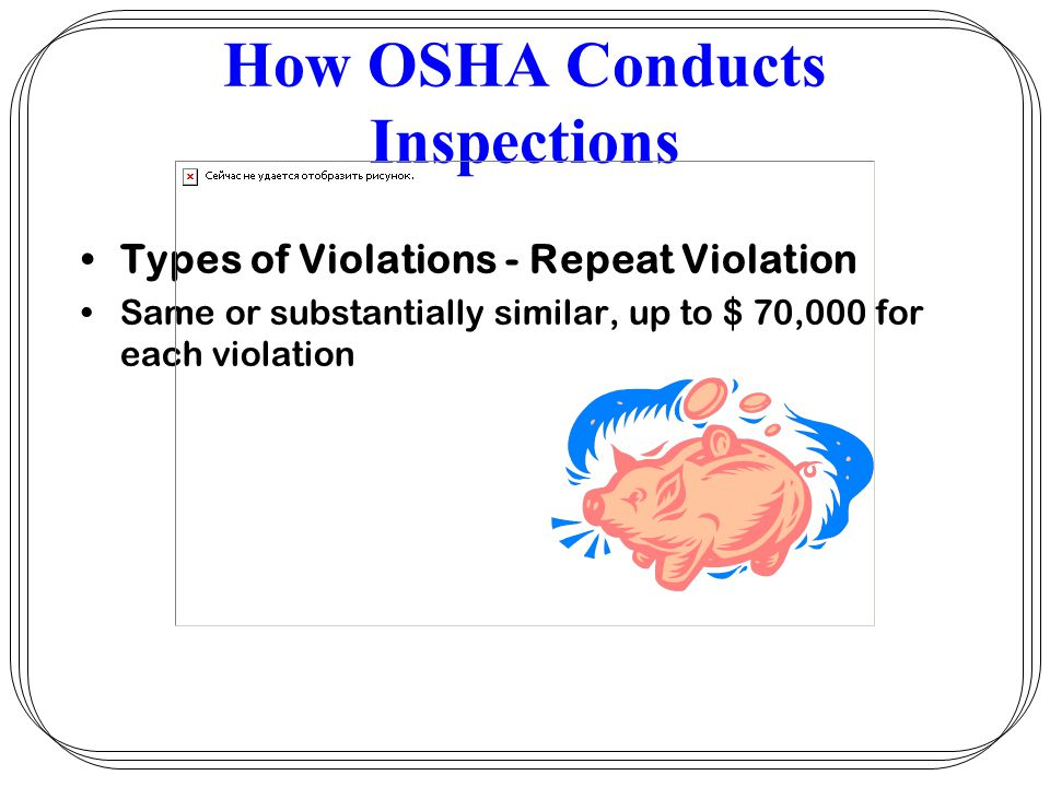 How OSHA Conducts Inspections Types of Violations - Repeat Violation Same or substantially similar, up to $ 70,000 for each violation