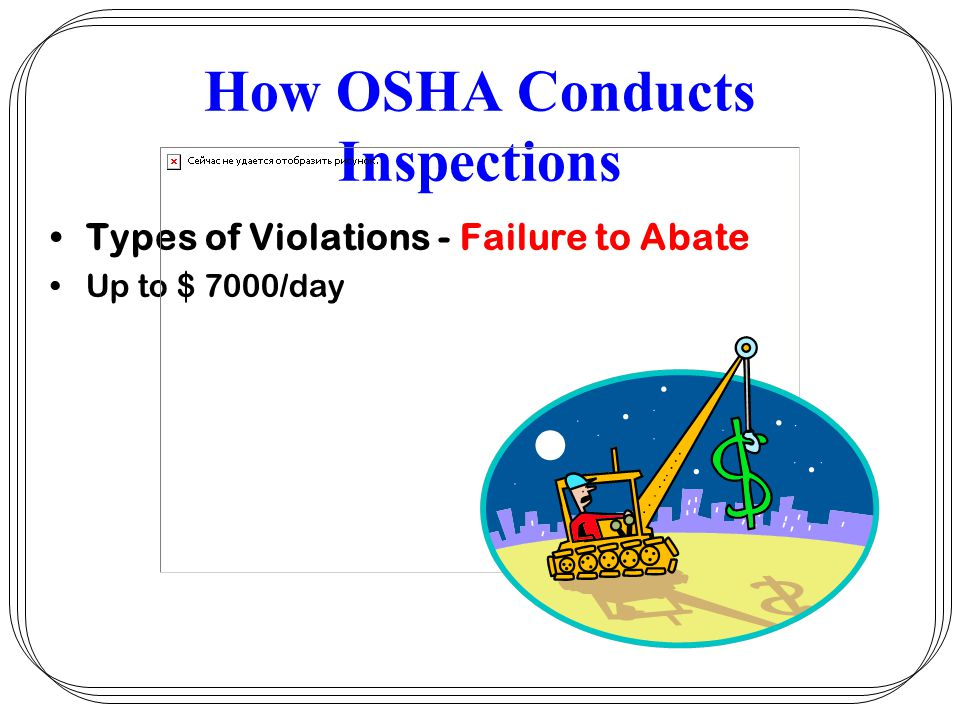 How OSHA Conducts Inspections Types of Violations - Failure to Abate Up to $ 7000/day