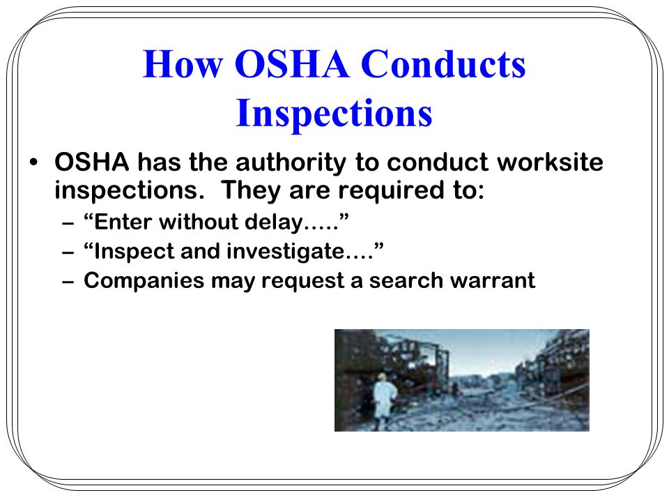 How OSHA Conducts Inspections OSHA establishes priorities for inspections Imminent Danger –Top priority –Employees notify employer of imminent danger –If no action taken, notify OSHA