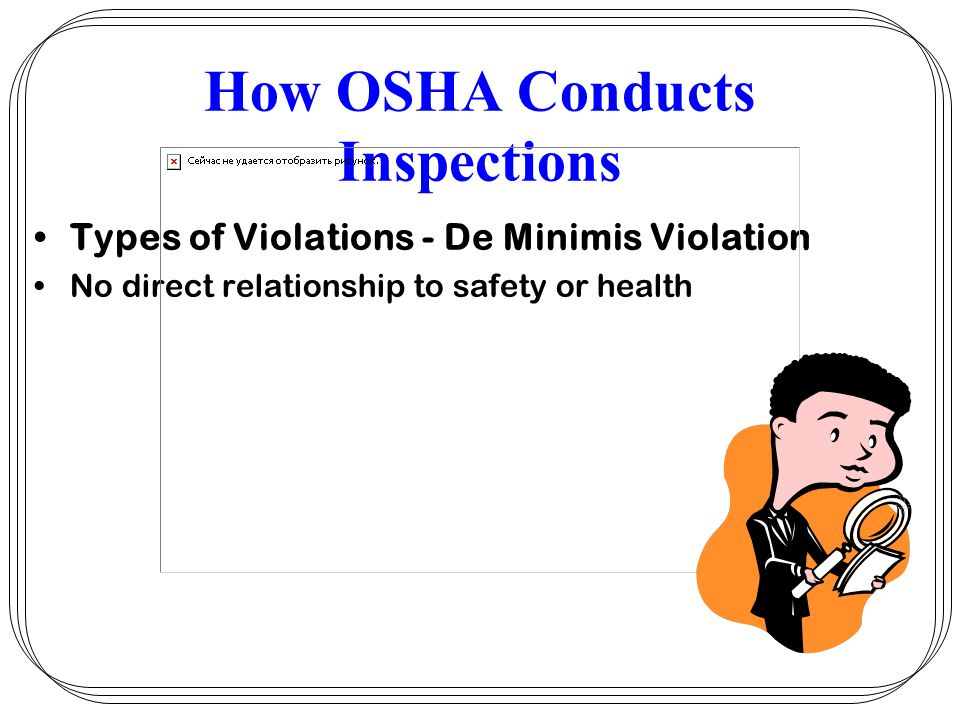 How OSHA Conducts Inspections Types of Violations - De Minimis Violation No direct relationship to safety or health