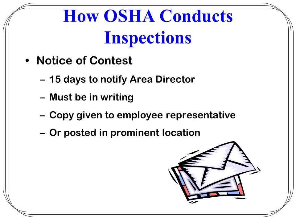 How OSHA Conducts Inspections Notice of Contest –15 days to notify Area Director –Must be in writing –Copy given to employee representative –Or posted