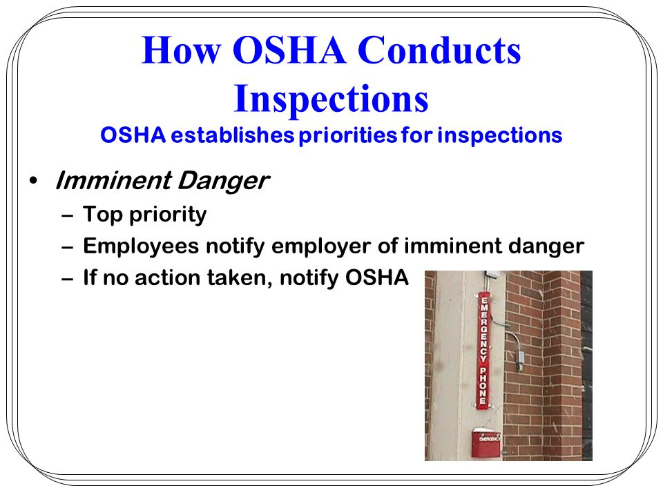 How OSHA Conducts Inspections Petition for Modification of Abatement –Employers written petition to extent abatement time for conditions beyond their control –Includes steps taken, how much additional time, temporary steps