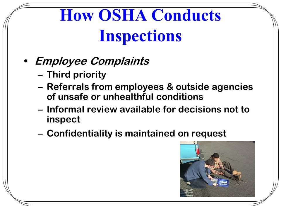 How OSHA Conducts Inspections Employee Complaints –Third priority –Referrals from employees & outside agencies of unsafe or unhealthful conditions –In