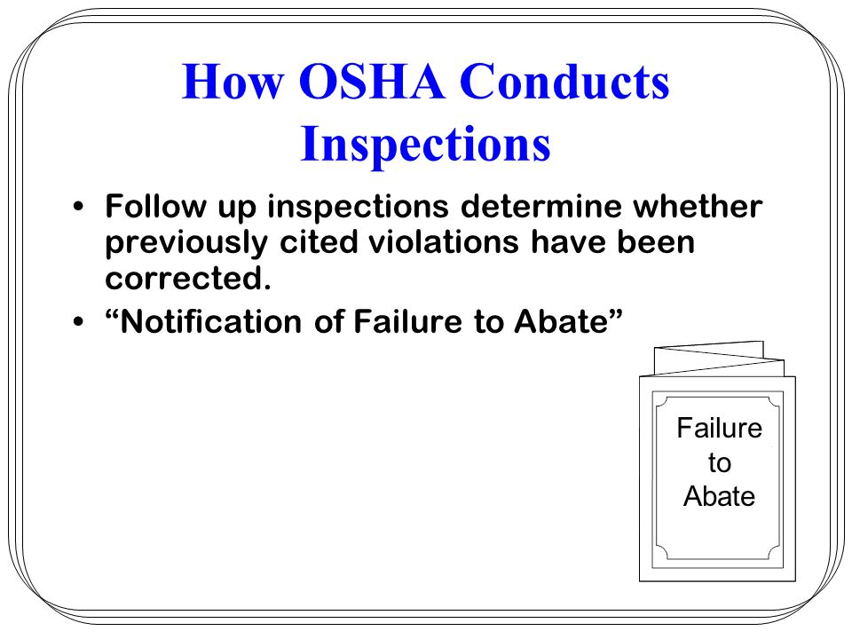 "How OSHA Conducts Inspections Follow up inspections determine whether previously cited violations have been corrected. ""Notification of Failure to Aba"