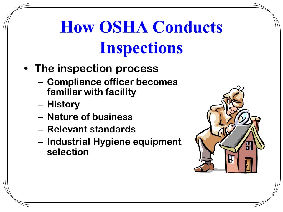 How OSHA Conducts Inspections Inspectors credentials –Inspection begins when inspector arrives at facility –Displays government issued credentials –Employers should always ask to see ID –USDOL with photo and serial number –Employer should verify by phoning OSHA