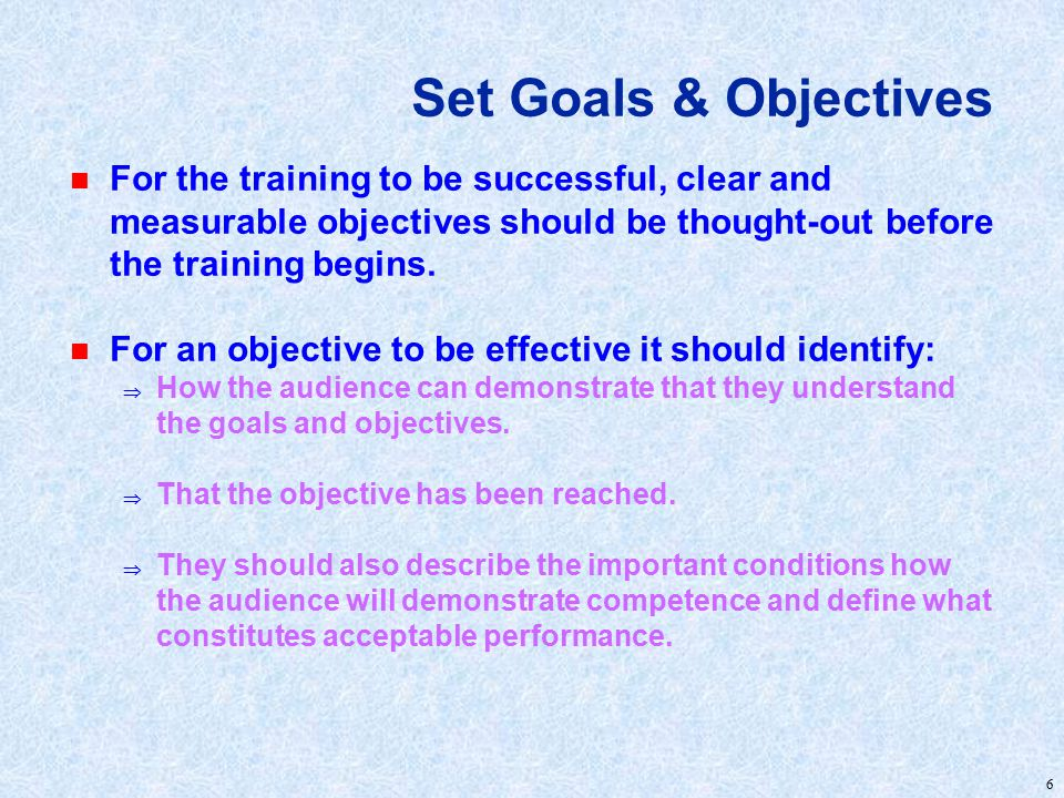 6 Set Goals & Objectives n For the training to be successful, clear and measurable objectives should be thought-out before the training begins.