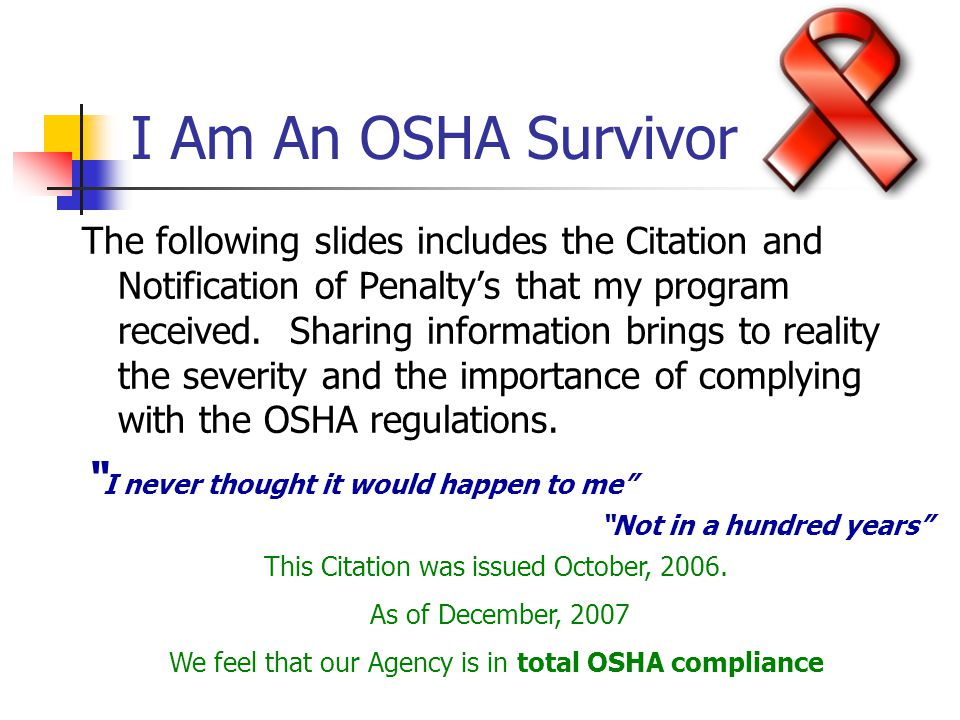 I Am An OSHA Survivor The following slides includes the Citation and Notification of Penalty's that my program received. Sharing information brings to