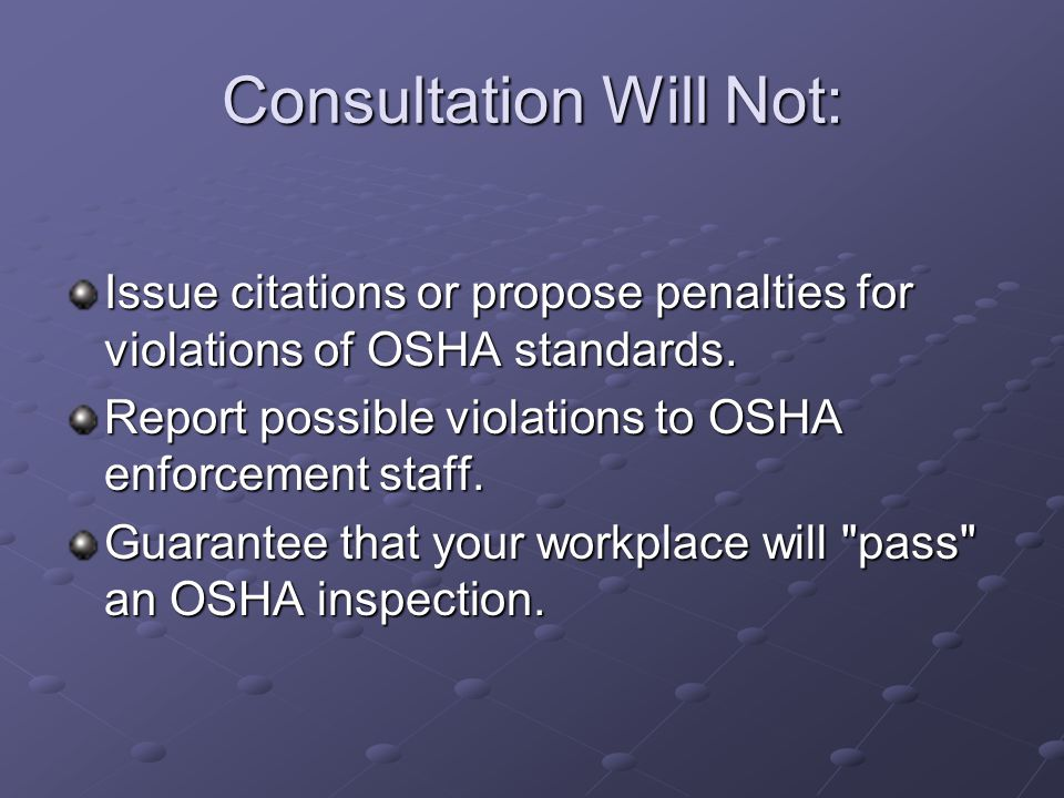 Consultation Will Not: Issue citations or propose penalties for violations of OSHA standards. Report possible violations to OSHA enforcement staff. Gu
