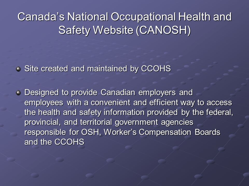 Canada's National Occupational Health and Safety Website (CANOSH) Site created and maintained by CCOHS Designed to provide Canadian employers and empl