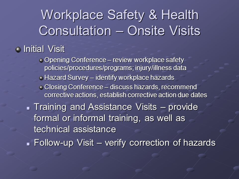 Workplace Safety & Health Consultation – Onsite Visits Initial Visit Opening Conference – review workplace safety policies/procedures/programs; injury
