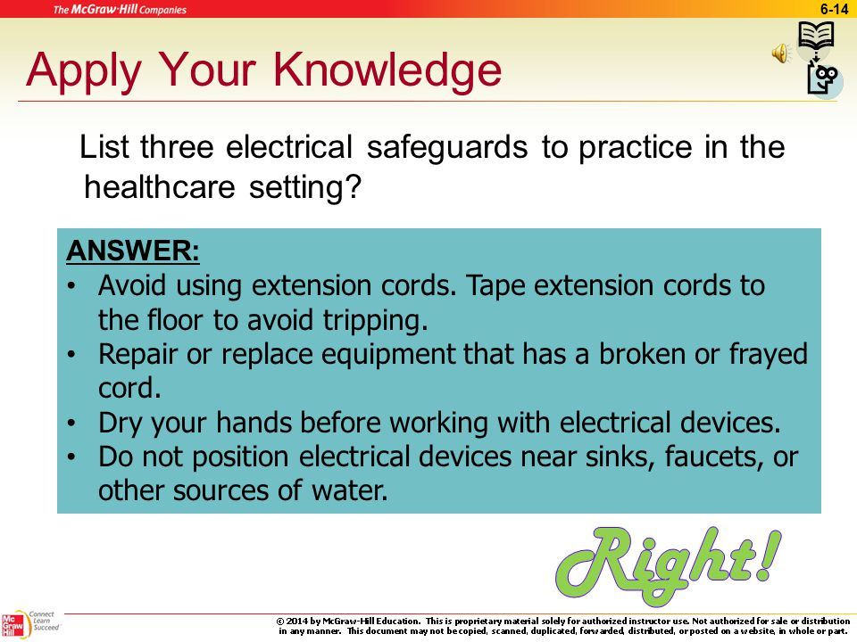 6-13 Electrical Safety Know location of power shutoffs Avoid using extension cords Observe for frayed electrical wires Dry hands before working with electrical devices Do not position electrical devices near sources of water