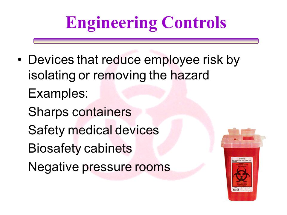 Engineering Controls Devices that reduce employee risk by isolating or removing the hazard Examples: Sharps containers Safety medical devices Biosafet