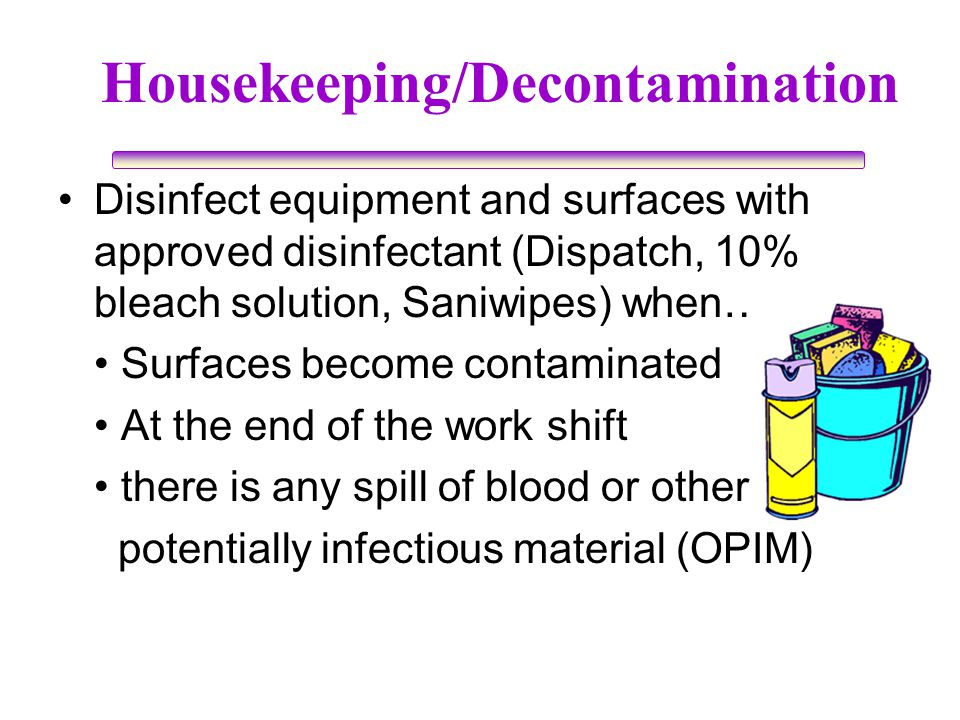 Disinfect equipment and surfaces with approved disinfectant (Dispatch, 10% bleach solution, Saniwipes) when…. Surfaces become contaminated At the end
