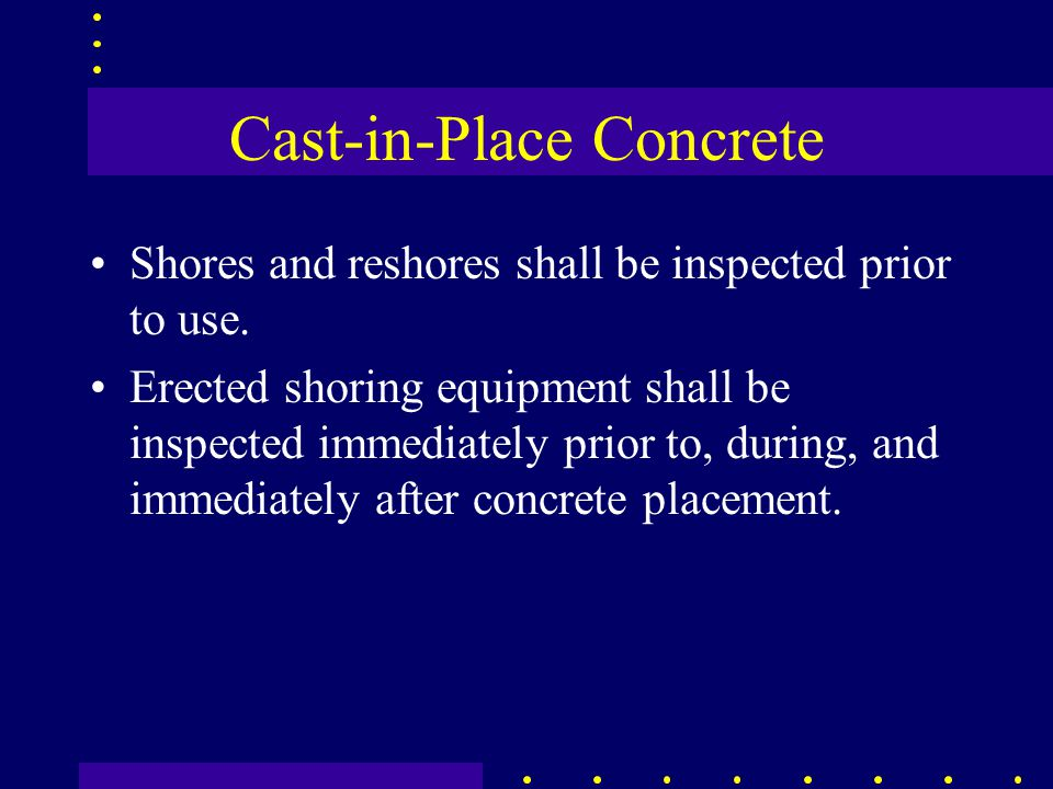 Cast-in-Place Concrete Shores and reshores shall be inspected prior to use. Erected shoring equipment shall be inspected immediately prior to, during,