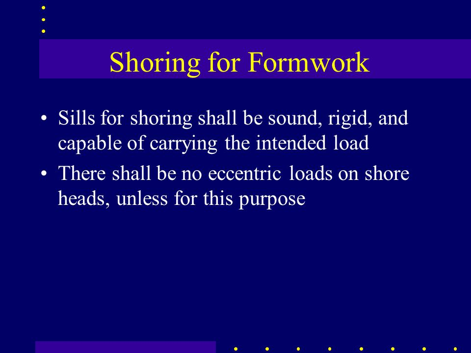 Shoring for Formwork Sills for shoring shall be sound, rigid, and capable of carrying the intended load There shall be no eccentric loads on shore hea