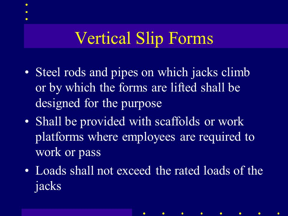 Vertical Slip Forms Steel rods and pipes on which jacks climb or by which the forms are lifted shall be designed for the purpose Shall be provided wit