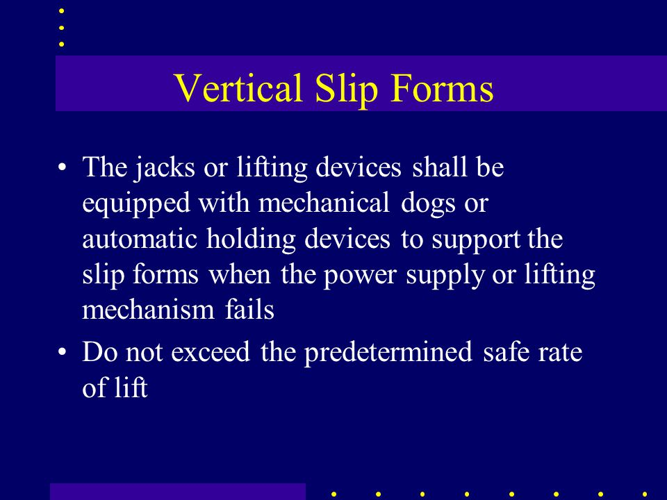 Vertical Slip Forms The jacks or lifting devices shall be equipped with mechanical dogs or automatic holding devices to support the slip forms when the power supply or lifting mechanism fails Do not exceed the predetermined safe rate of lift