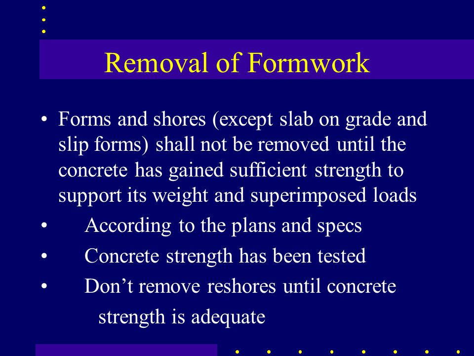 Removal of Formwork Forms and shores (except slab on grade and slip forms) shall not be removed until the concrete has gained sufficient strength to support its weight and superimposed loads According to the plans and specs Concrete strength has been tested Don't remove reshores until concrete strength is adequate