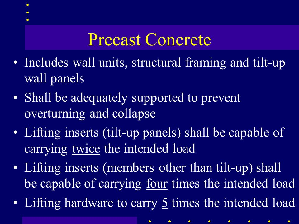 Precast Concrete Includes wall units, structural framing and tilt-up wall panels Shall be adequately supported to prevent overturning and collapse Lifting inserts (tilt-up panels) shall be capable of carrying twice the intended load Lifting inserts (members other than tilt-up) shall be capable of carrying four times the intended load Lifting hardware to carry 5 times the intended load