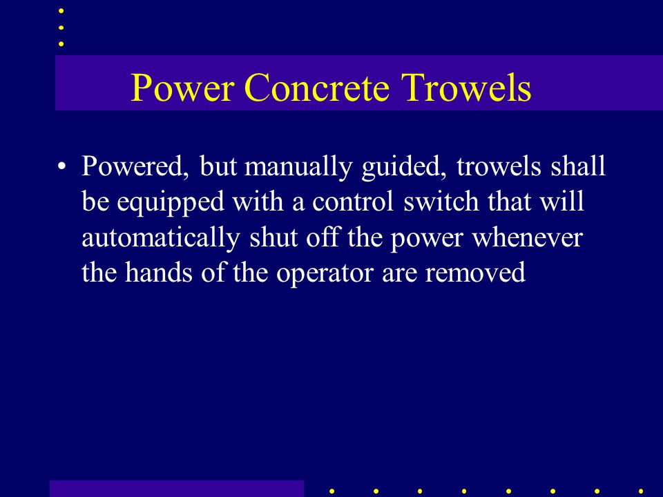Power Concrete Trowels Powered, but manually guided, trowels shall be equipped with a control switch that will automatically shut off the power whenev