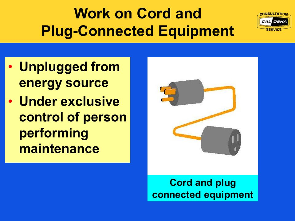 Work on Cord and Plug-Connected Equipment Cord and plug connected equipment Unplugged from energy source Under exclusive control of person performing maintenance