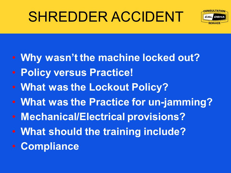 SHREDDER ACCIDENT Why wasn't the machine locked out? Policy versus Practice! What was the Lockout Policy? What was the Practice for un-jamming? Mechan