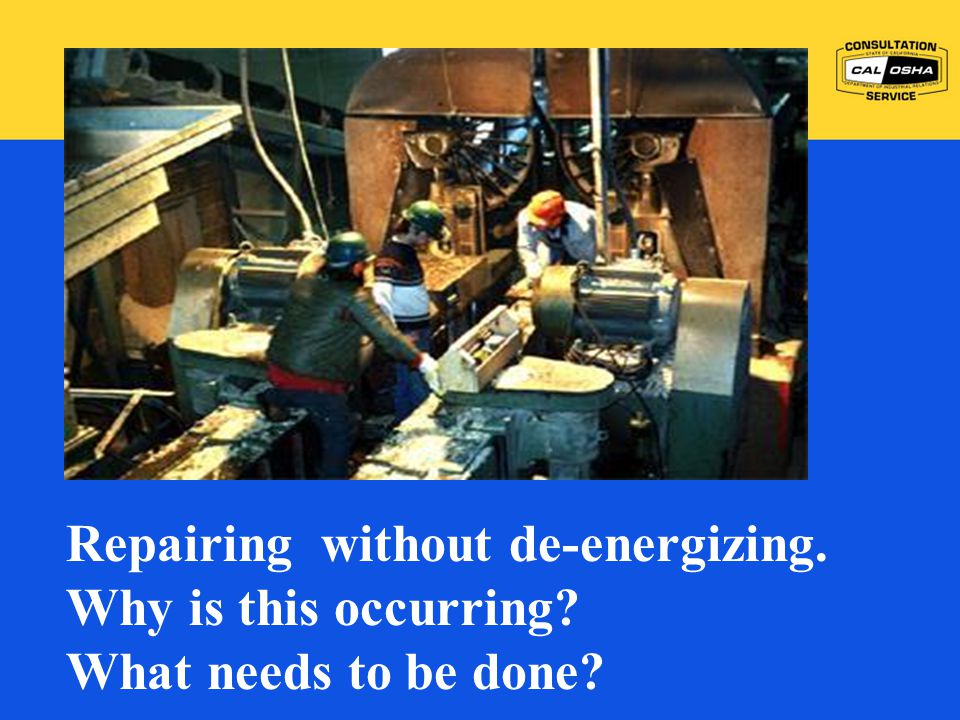 Repairing without de-energizing. Why is this occurring? What needs to be done?