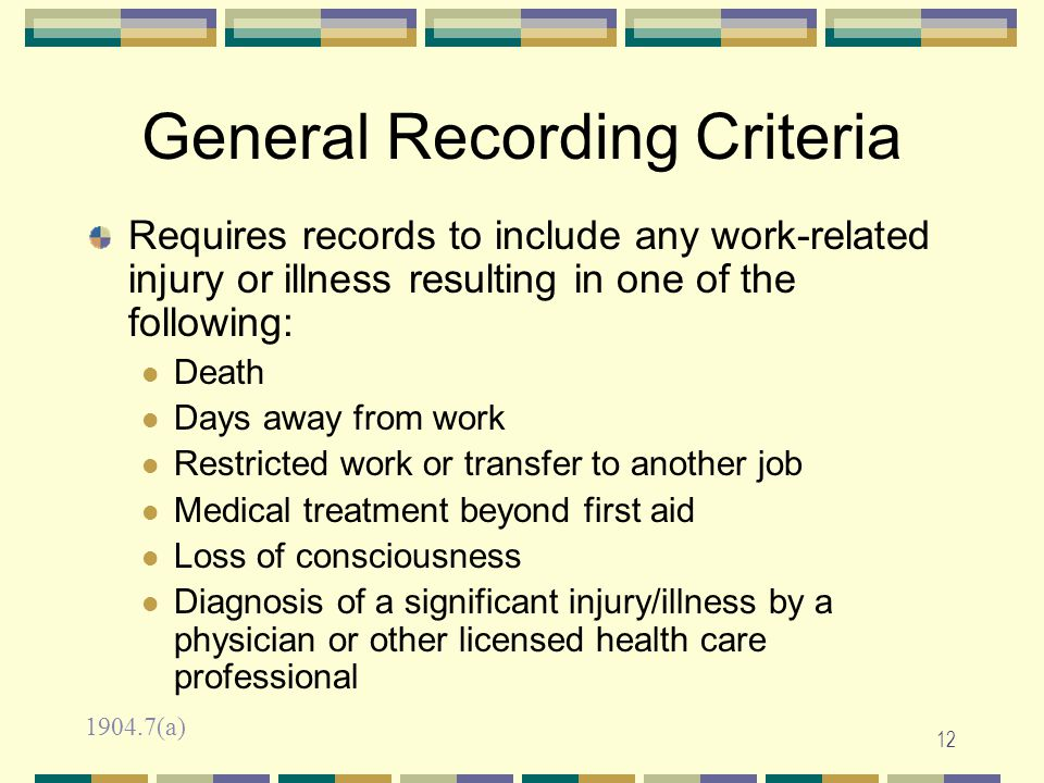 11 Work-Related Exceptions Adds additional exceptions to the definition of work relationship to limit recording of cases involving: eating, drinking, or preparing food or drink for personal consumption common colds and flu voluntary participation in wellness or fitness programs personal grooming or self-medication 1904.5(b)(2)
