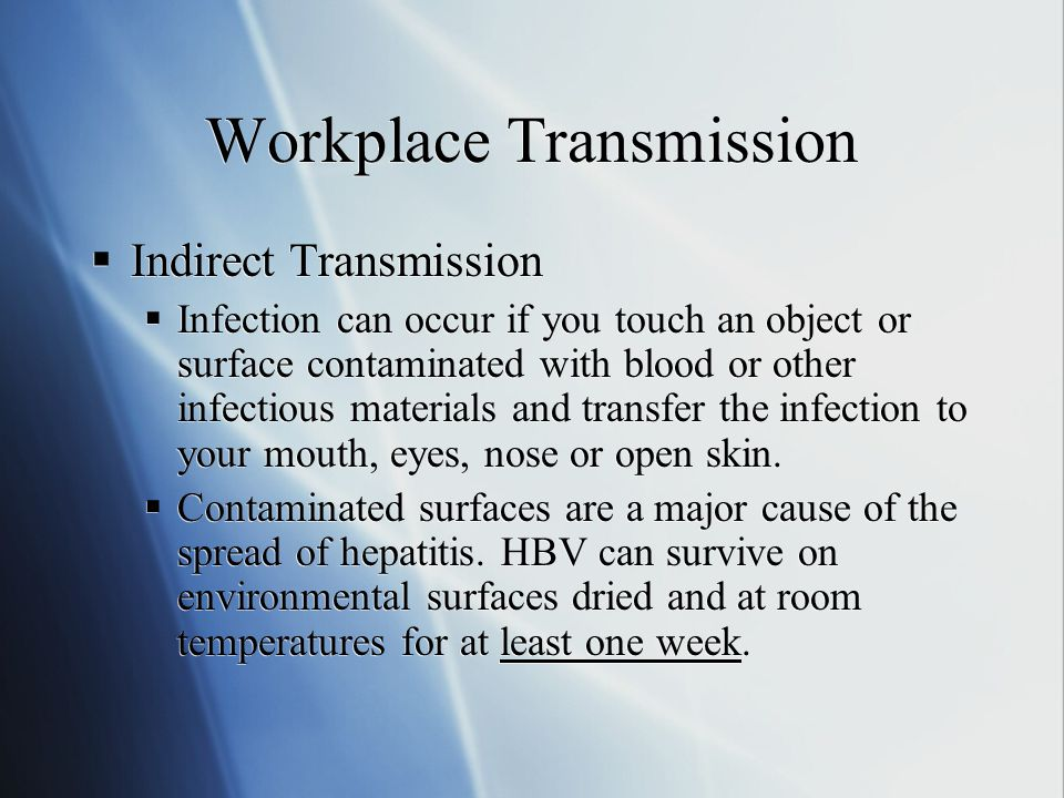 Workplace Transmission  Accidental Injury  You can become infected or exposed to contaminated blood by injury with a contaminated sharp object like;  Broken Glass  Sharp Metal  Needles  Knives  Exposed ends of orthodontic wires.